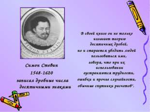 Симон Стевин 1548-1620 записал дробные числа десятичными знаками В своей книг
