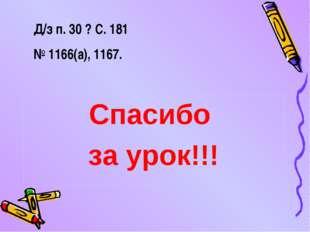 Д/з п. 30 ? С. 181 № 1166(а), 1167. Спасибо за урок!!!