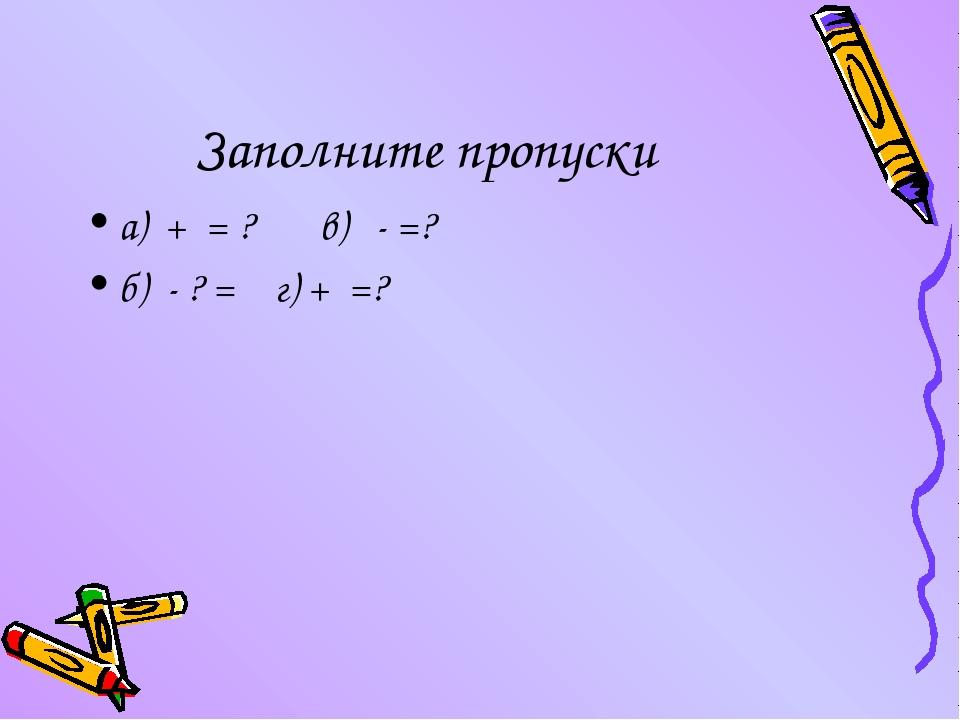 Заполните пропуски а) + = ? в) - =? б) - ? = г) + =?