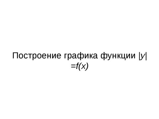 Построение графика функции |y|=f(x)