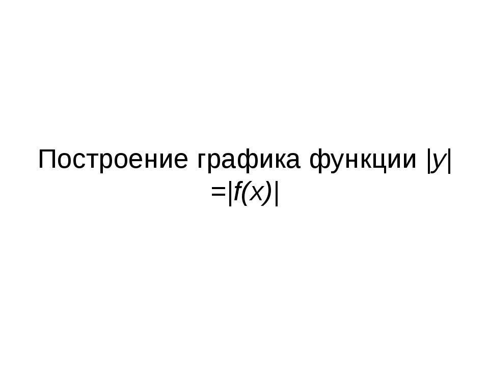 Построение графика функции |y|=|f(x)|