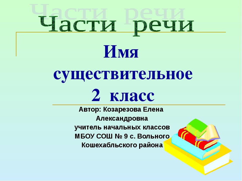 Имя существительное 2 класс Автор: Козарезова Елена Александровна учитель нач...