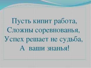 Пусть кипит работа, Сложны соревнованья, Успех решает не судьба, А ваши знанья!