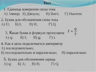 Тест 2. Буква для обозначения силы тока А) U;Б) I;В) R; Г) Q. 1. Единица