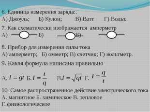 6. Единица измерения заряда:. А) Джоуль;Б) Кулон;В) Ватт Г) Вольт. 7. Как