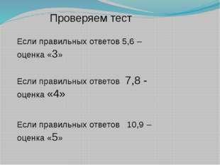 Проверяем тест Если правильных ответов 5,6 – оценка «3» Если правильных ответ