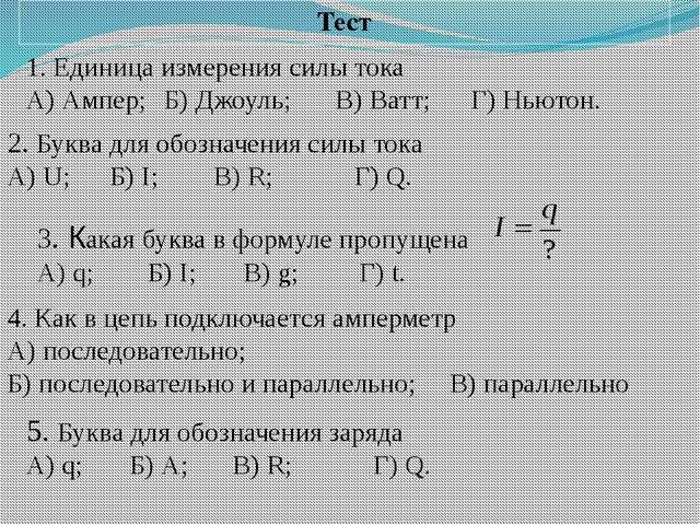Тест 2. Буква для обозначения силы тока А) U;Б) I;В) R; Г) Q. 1. Единица...