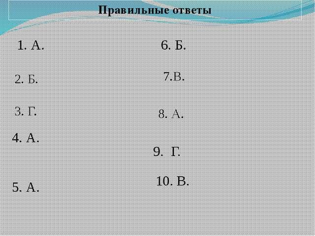 Правильные ответы 2. Б. 1. А. 3. Г. 4. А. 5. А. 6. Б. 7.В. 8. А. 9. Г. 10. В.