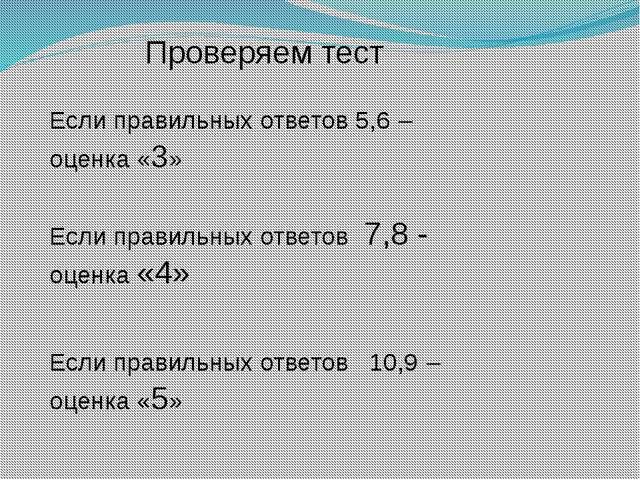 Проверяем тест Если правильных ответов 5,6 – оценка «3» Если правильных ответ...