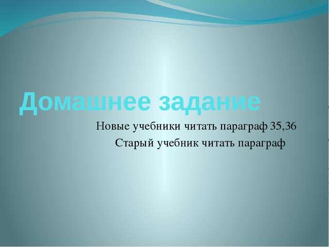 Домашнее задание Новые учебники читать параграф 35,36 Старый учебник читать п...
