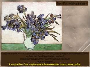 Ван - Гог «Ирисы в вазе» Представьте себе, что эти голубые цветы подобно нам