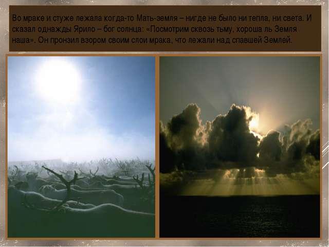 Во мраке и стуже лежала когда-то Мать-земля – нигде не было ни тепла, ни свет...