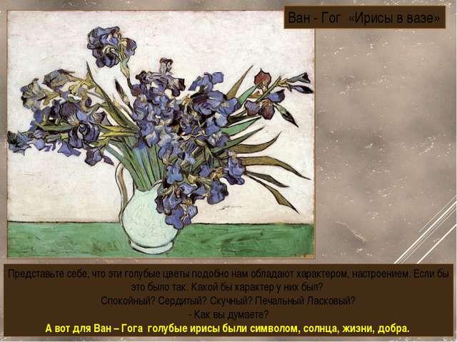 Ван - Гог «Ирисы в вазе» Представьте себе, что эти голубые цветы подобно нам...