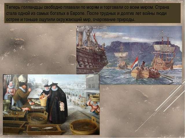 Теперь голландцы свободно плавали по морям и торговали со всем миром. Страна...