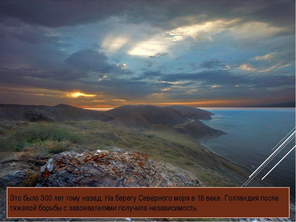 Это было 300 лет тому назад. На берегу Северного моря в 18 веке. Голландия по...