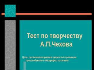 Тест по творчеству А.П.Чехова Цель: систематизировать знания по изученным пр
