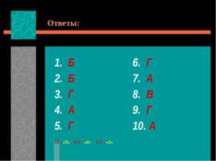 Ответы: 1. Б 2. Б 3. Г 4. А 5. Г 10 – «5», 8-9 – «4», 6-7 – «3» 6. Г 7. А 8.