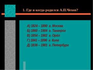 1. Где и когда родился А.П.Чехов? А) 1824 – 1890 г. Москва Б) 1860 – 1904 г.