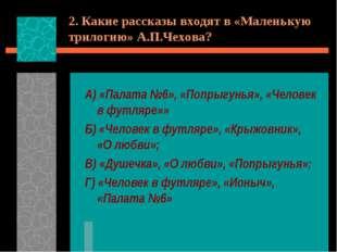 2. Какие рассказы входят в «Маленькую трилогию» А.П.Чехова? А) «Палата №6», «