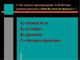 3. Из какого произведения А.П.Чехова данная реплика:«Как бы чего не вышло!» ?