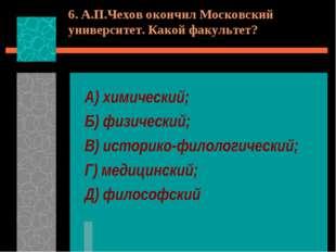 6. А.П.Чехов окончил Московский университет. Какой факультет? А) химический;