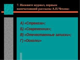 7. Назовите журнал, первым напечатавший рассказы А.П.Чехова: А) «Стрекоза»; Б