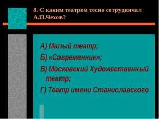 8. С каким театром тесно сотрудничал А.П.Чехов? А) Малый театр; Б) «Современн