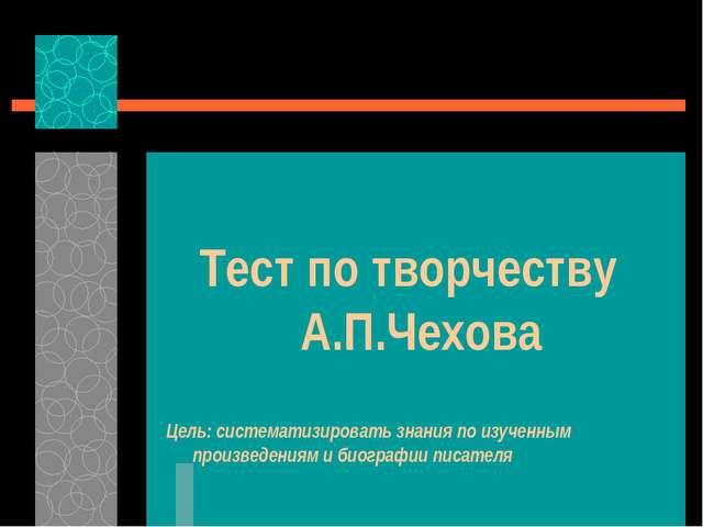 Тест по творчеству А.П.Чехова Цель: систематизировать знания по изученным пр...
