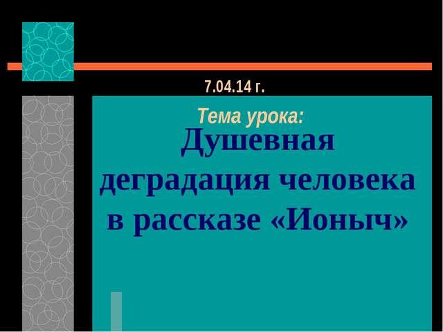 Душевная деградация человека в рассказе «Ионыч» 7.04.14 г. Тема урока: