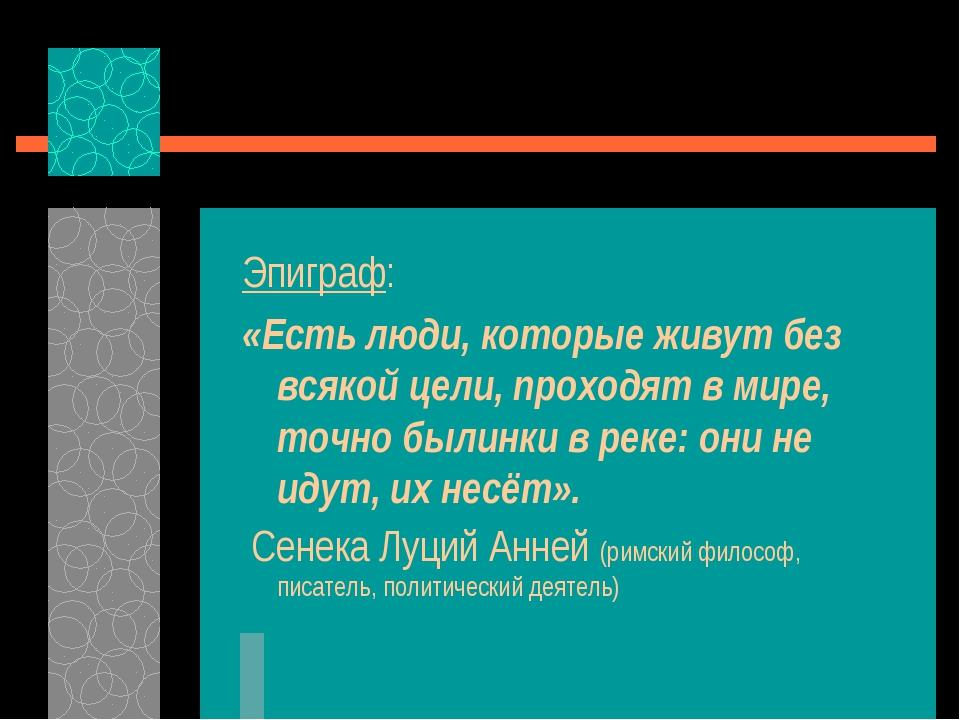 Эпиграф: «Есть люди, которые живут без всякой цели, проходят в мире, точно бы...