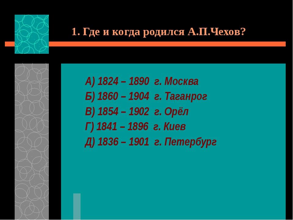 1. Где и когда родился А.П.Чехов? А) 1824 – 1890 г. Москва Б) 1860 – 1904 г....