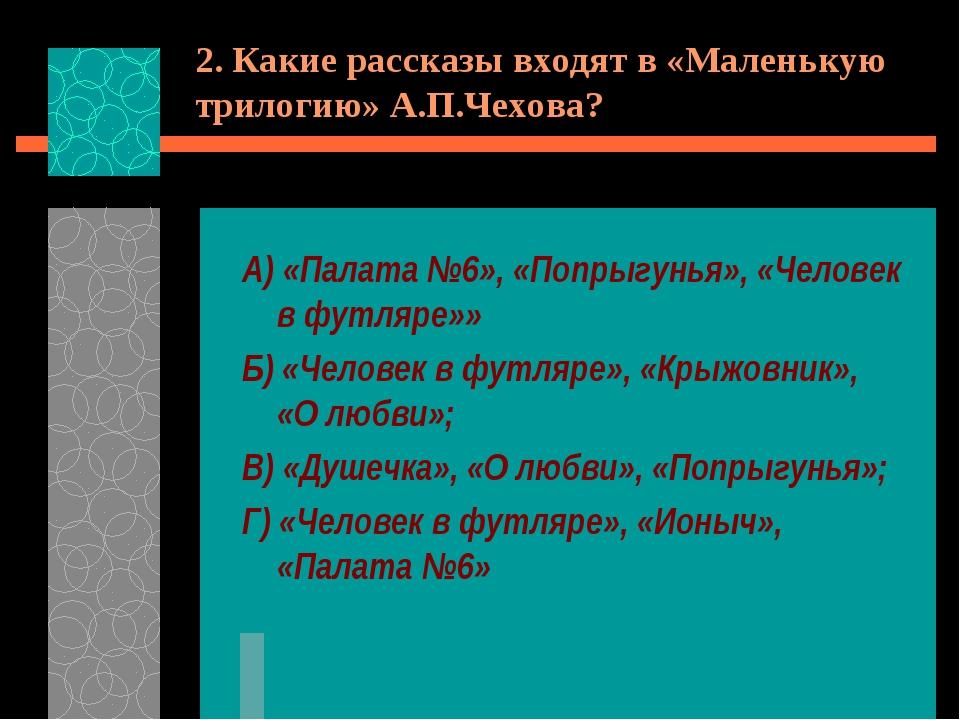 2. Какие рассказы входят в «Маленькую трилогию» А.П.Чехова? А) «Палата №6», «...