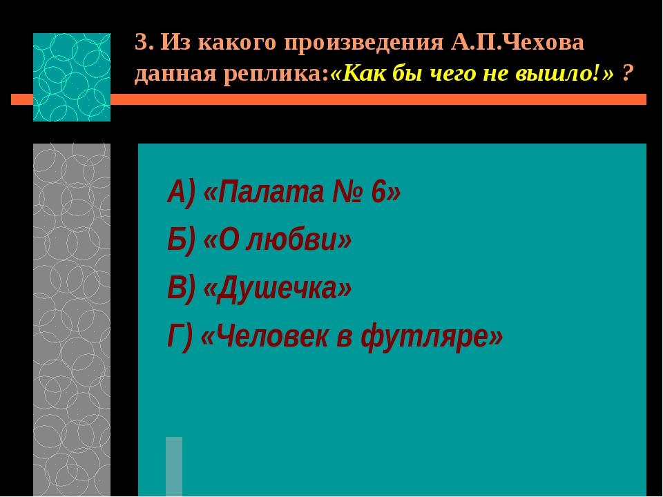 3. Из какого произведения А.П.Чехова данная реплика:«Как бы чего не вышло!» ?...