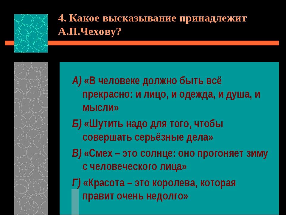 4. Какое высказывание принадлежит А.П.Чехову? А) «В человеке должно быть всё...
