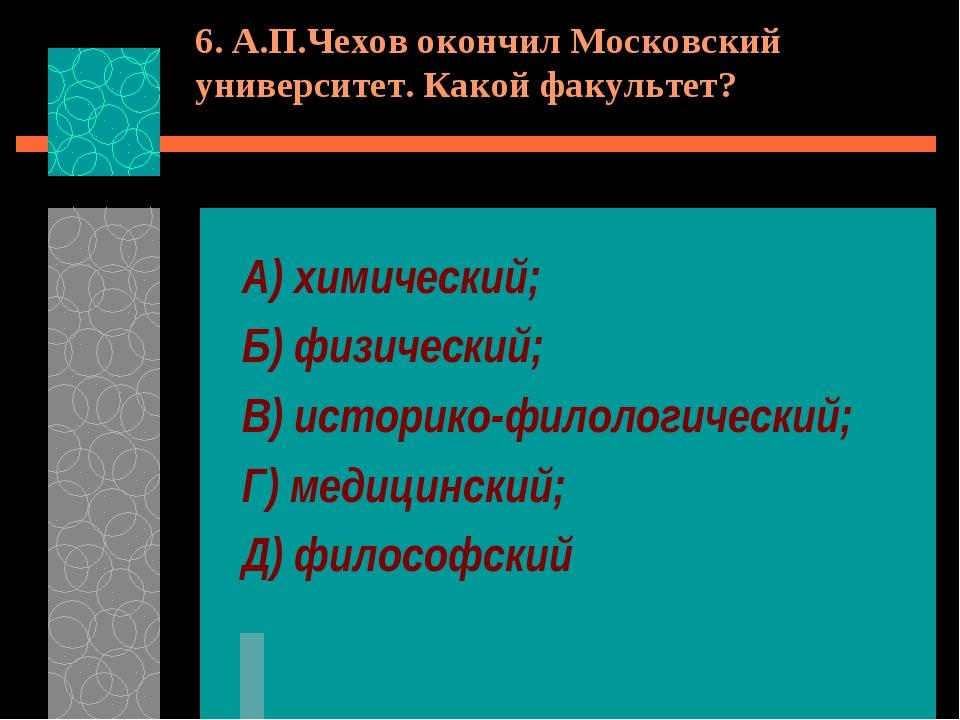6. А.П.Чехов окончил Московский университет. Какой факультет? А) химический;...
