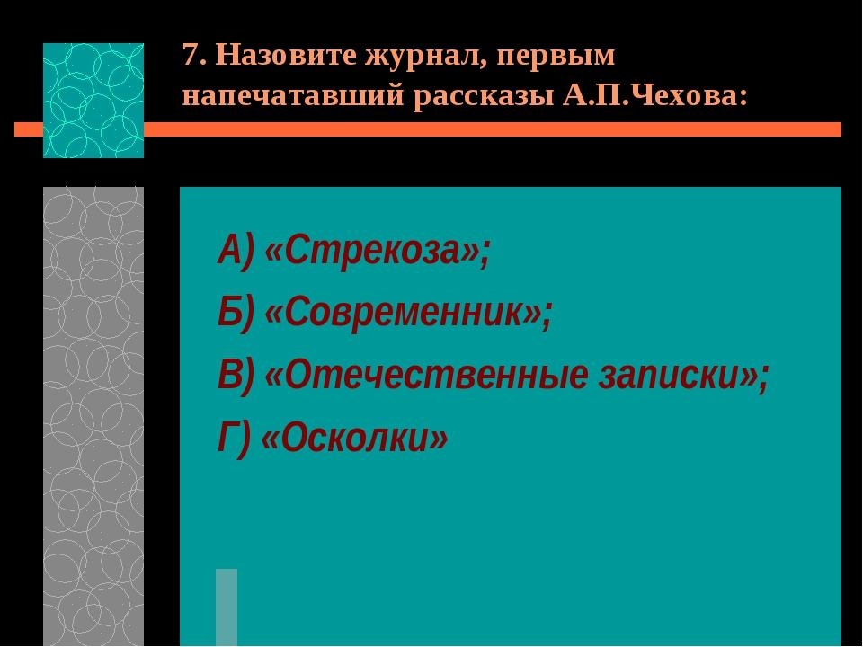 7. Назовите журнал, первым напечатавший рассказы А.П.Чехова: А) «Стрекоза»; Б...