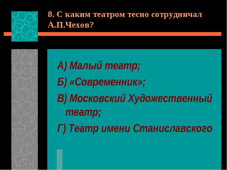 8. С каким театром тесно сотрудничал А.П.Чехов? А) Малый театр; Б) «Современн...