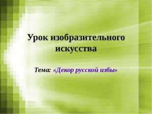 Урок изобразительного искусства Тема: «Декор русской избы»