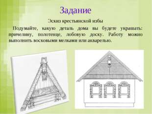 Задание Эскиз крестьянской избы Подумайте, какую деталь дома вы будете украша