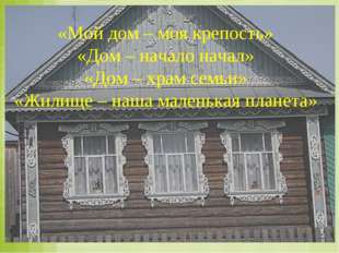 «Мой дом – моя крепость» «Дом – начало начал» «Дом – храм семьи» «Жилище – на