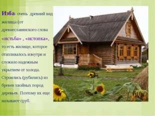 Изба- очень древний вид жилища (от древнеславянского слова «истьба» , «истопк