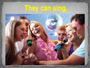 They can sing.