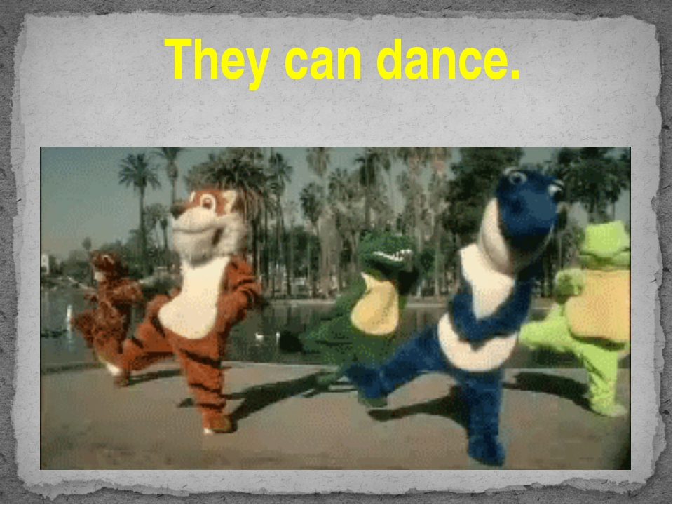 They can dance.