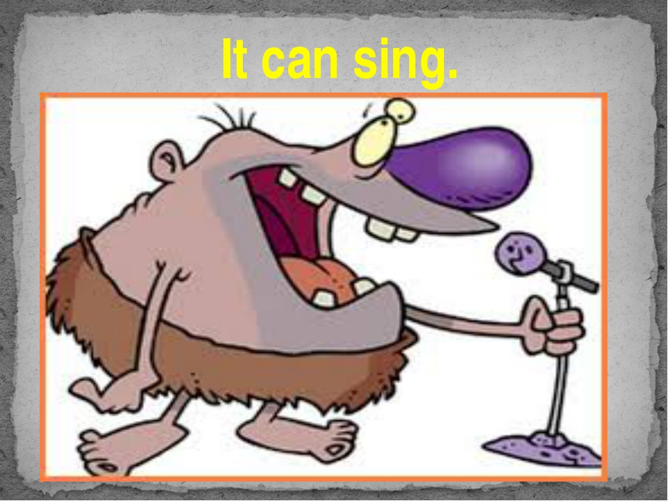 It can sing.