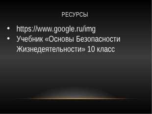 РЕСУРСЫ https://www.google.ru/img Учебник «Основы Безопасности Жизнедеятельно