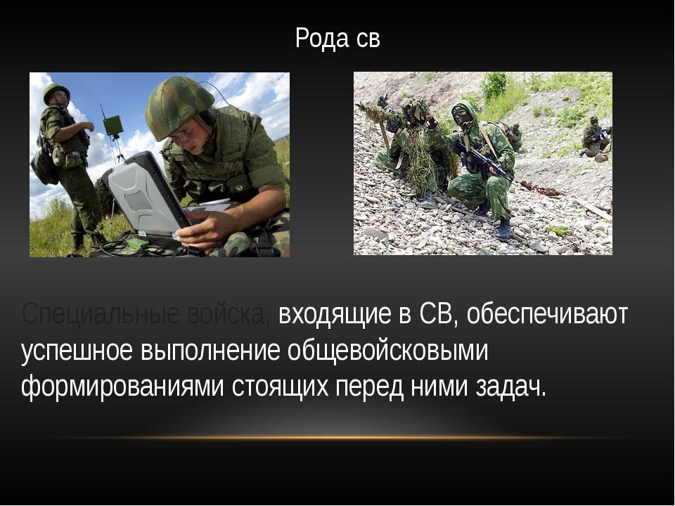 Рода св Специальные войска, входящие в СВ, обеспечивают успешное выполнение о...