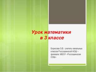 Урок математики в 3 классе Борисова З.В.- учитель начальных классов Россошинс