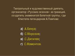 а) А.Бенуа; б) С.Морозов; в) С.Дягилев; г) С.Мамонтов. Театральный и художес