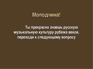 Молодчина! Ты прекрасно знаешь русскую музыкальную культуру рубежа веков, пер