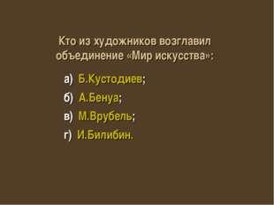 а) Б.Кустодиев; б) А.Бенуа; в) М.Врубель; г) И.Билибин. Кто из художников во